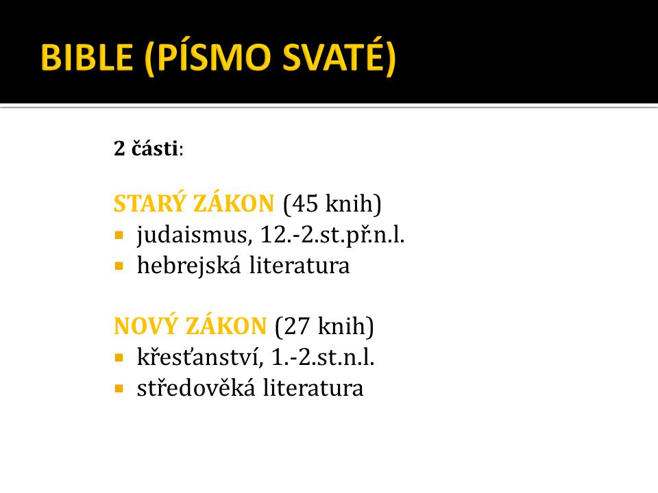 2 části: STARÝ ZÁKON (45 knih)  judaismus, 12.-2.st.př.n.l.  hebrejská literatura NOVÝ ZÁKON (27 knih)  křesťanství, 1.-2.st.n.l.  středověká lite