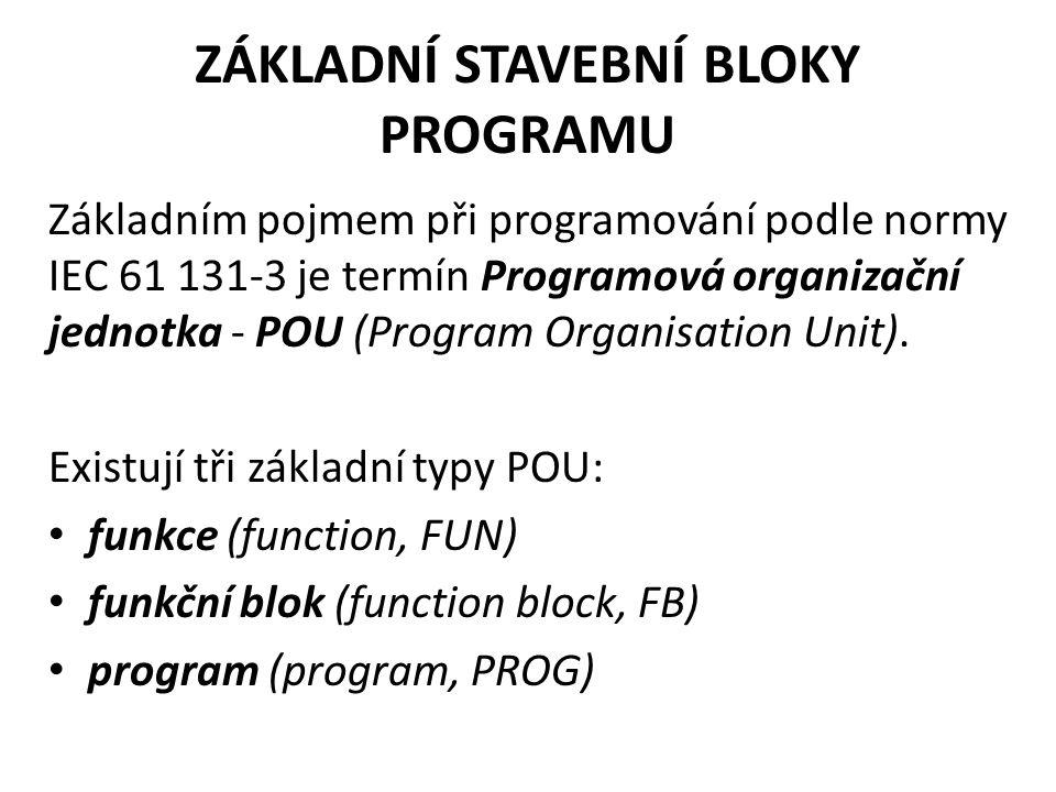 ZÁKLADNÍ STAVEBNÍ BLOKY PROGRAMU Základním pojmem při programování podle normy IEC 61 131-3 je termín Programová organizační jednotka - POU (Program O