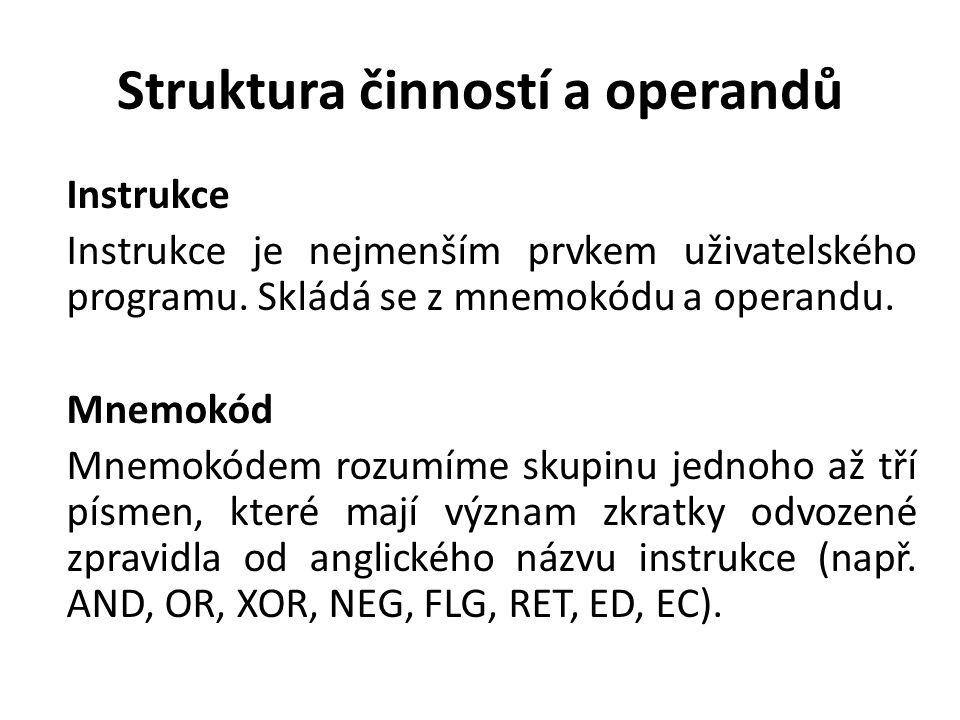 Struktura činností a operandů Instrukce Instrukce je nejmenším prvkem uživatelského programu. Skládá se z mnemokódu a operandu. Mnemokód Mnemokódem