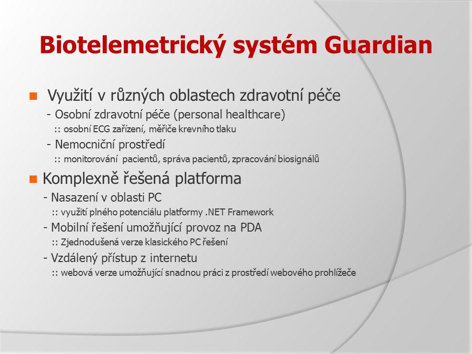 Biotelemetrický systém Guardian Využití v různých oblastech zdravotní péče - Osobní zdravotní péče (personal healthcare) :: osobní ECG zařízení, měřiče krevního tlaku - Nemocniční prostředí :: monitorování pacientů, správa pacientů, zpracování biosignálů Komplexně řešená platforma - Nasazení v oblasti PC :: využití plného potenciálu platformy.NET Framework - Mobilní řešení umožňující provoz na PDA :: Zjednodušená verze klasického PC řešení - Vzdálený přístup z internetu :: webová verze umožňující snadnou práci z prostředí webového prohlížeče