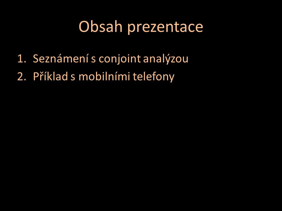 Obsah prezentace 1.Seznámení s conjoint analýzou 2.Příklad s mobilními telefony