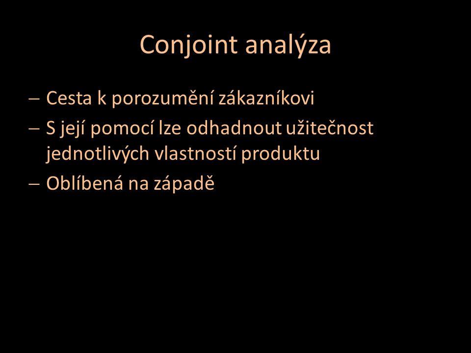 Conjoint analýza  Cesta k porozumění zákazníkovi  S její pomocí lze odhadnout užitečnost jednotlivých vlastností produktu  Oblíbená na západě
