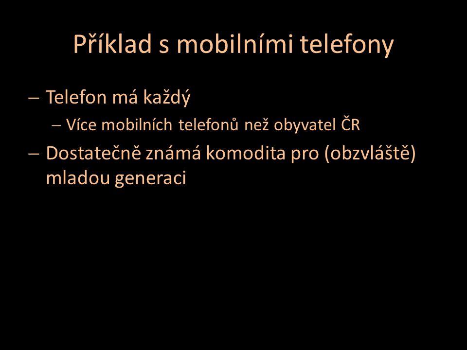 Příklad s mobilními telefony  Telefon má každý  Více mobilních telefonů než obyvatel ČR  Dostatečně známá komodita pro (obzvláště) mladou generaci