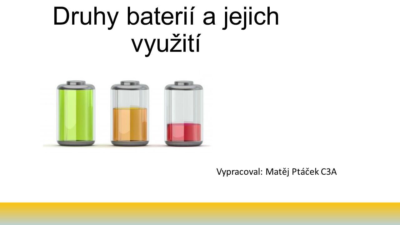 Druhy baterií a jejich využití Vypracoval: Matěj Ptáček C3A