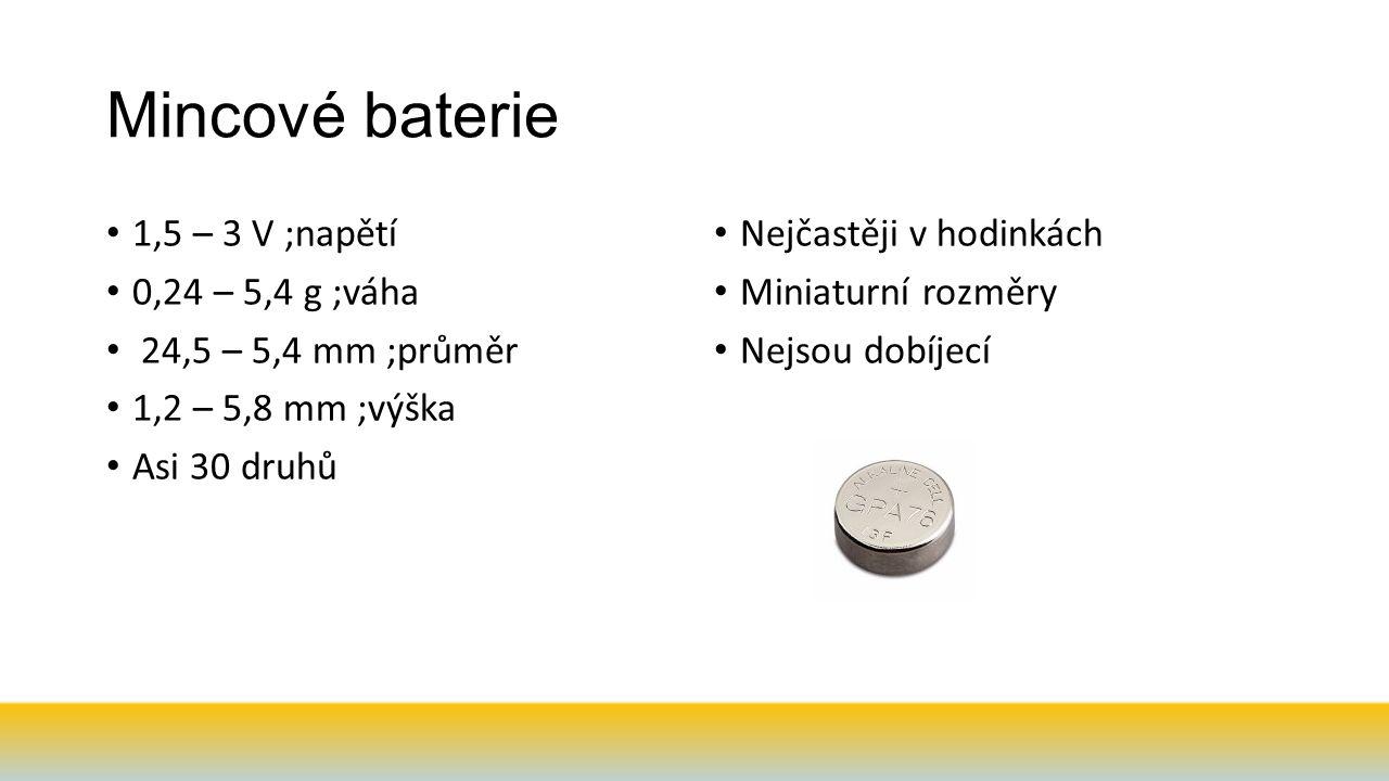 Mincové baterie 1,5 – 3 V ;napětí 0,24 – 5,4 g ;váha 24,5 – 5,4 mm ;průměr 1,2 – 5,8 mm ;výška Asi 30 druhů Nejčastěji v hodinkách Miniaturní rozměry Nejsou dobíjecí