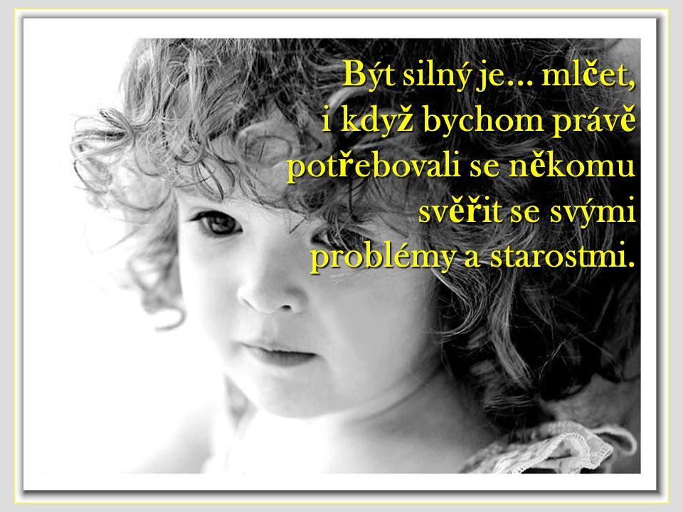 Být silný je... udělat někomu radost, ikdyž sami máme bolest v srdci.