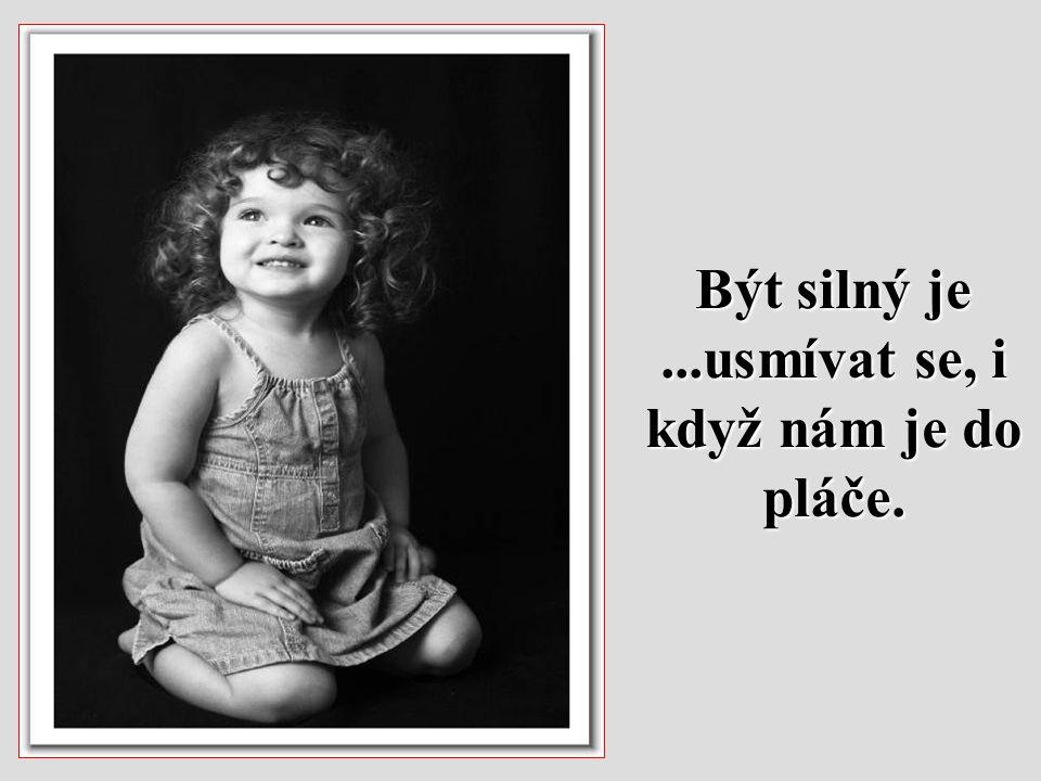 Být silný je...usmívat se, i když nám je do pláče.