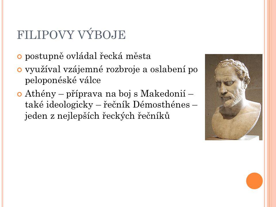 FILIPOVY VÝBOJE postupně ovládal řecká města využíval vzájemné rozbroje a oslabení po peloponéské válce Athény – příprava na boj s Makedonií – také id