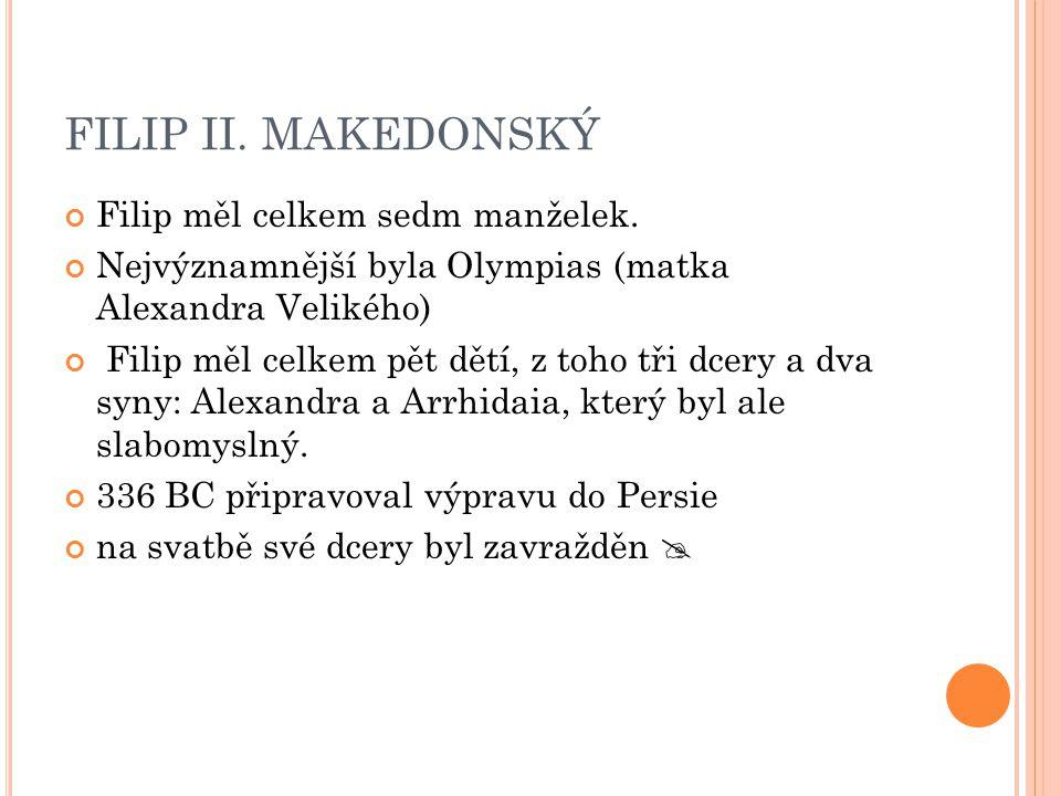 FILIP II. MAKEDONSKÝ Filip měl celkem sedm manželek. Nejvýznamnější byla Olympias (matka Alexandra Velikého) Filip měl celkem pět dětí, z toho tři dce