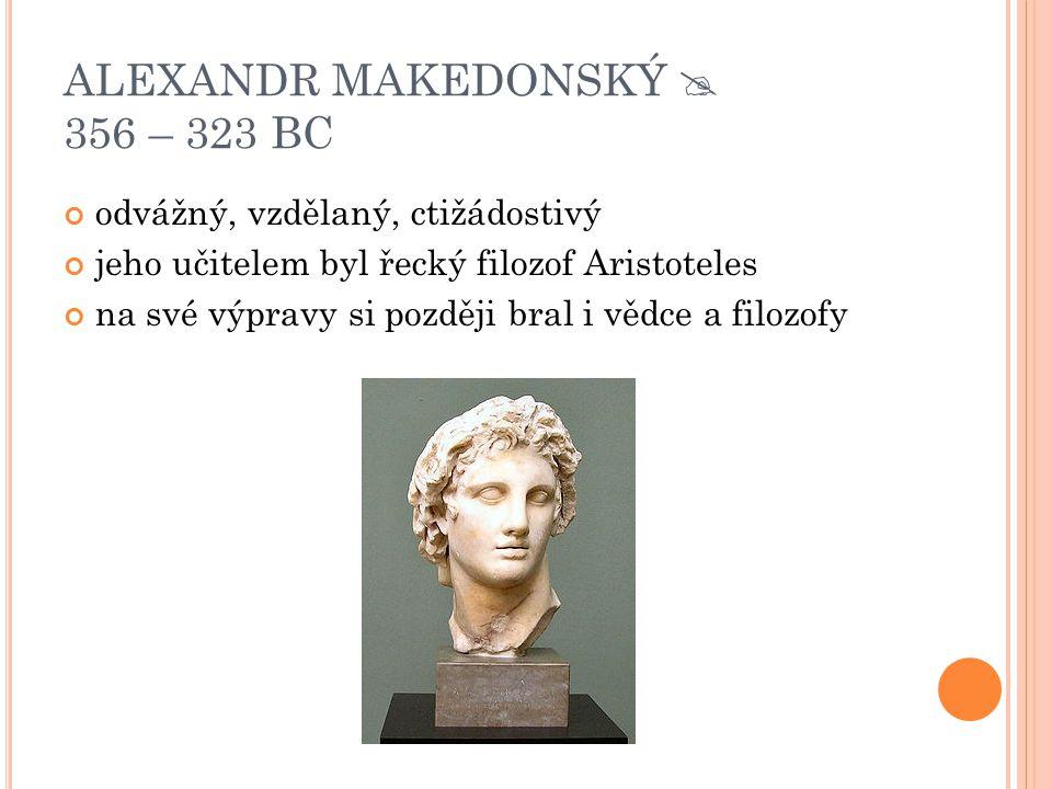 ALEXANDR MAKEDONSKÝ  356 – 323 BC odvážný, vzdělaný, ctižádostivý jeho učitelem byl řecký filozof Aristoteles na své výpravy si později bral i vědce