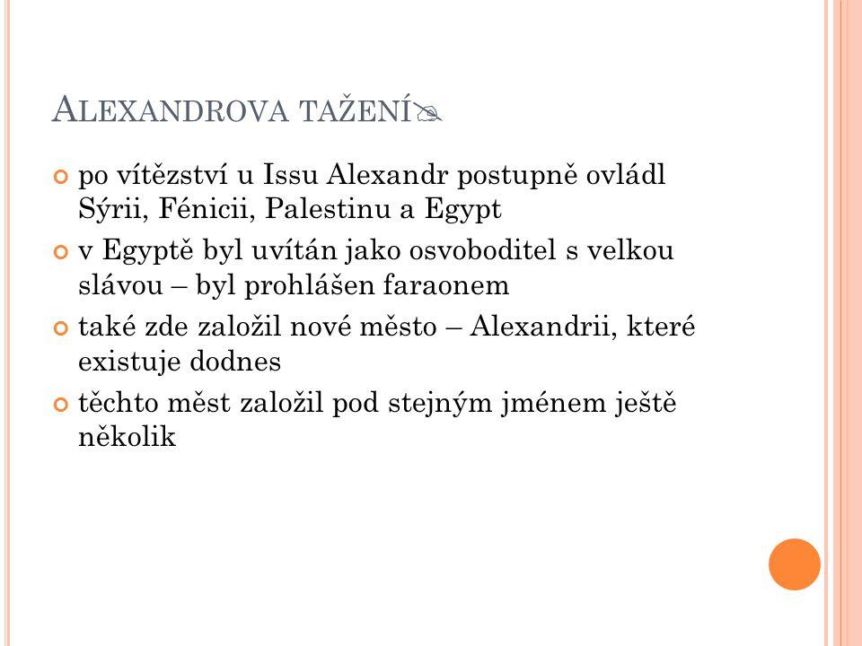A LEXANDROVA TAŽENÍ  po vítězství u Issu Alexandr postupně ovládl Sýrii, Fénicii, Palestinu a Egypt v Egyptě byl uvítán jako osvoboditel s velkou slá