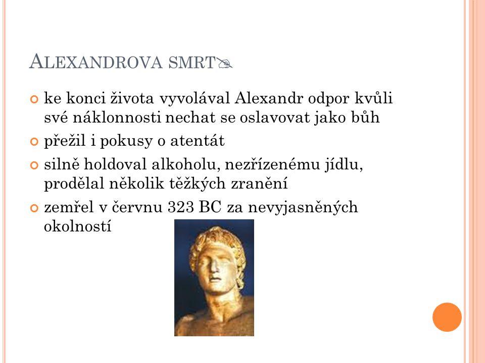 A LEXANDROVA SMRT  ke konci života vyvolával Alexandr odpor kvůli své náklonnosti nechat se oslavovat jako bůh přežil i pokusy o atentát silně holdov