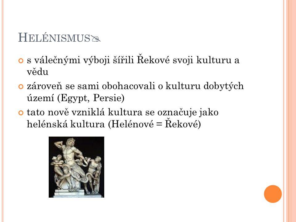 H ELÉNISMUS  s válečnými výboji šířili Řekové svoji kulturu a vědu zároveň se sami obohacovali o kulturu dobytých území (Egypt, Persie) tato nově vzn
