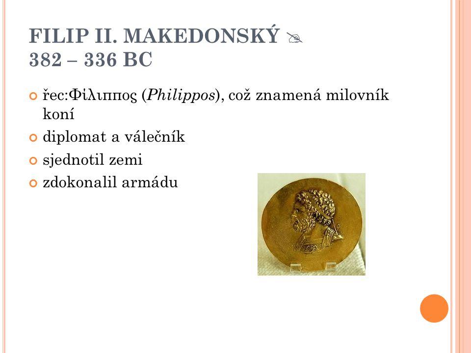 FILIP II. MAKEDONSKÝ  382 – 336 BC řec:Φίλιππος ( Philippos ), což znamená milovník koní diplomat a válečník sjednotil zemi zdokonalil armádu