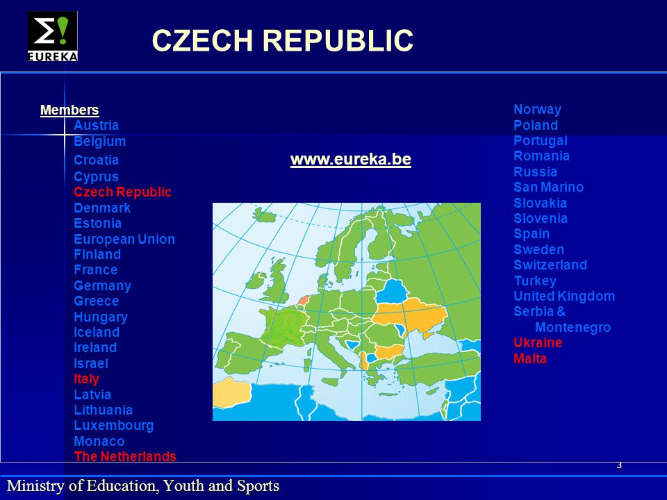 3 Ministry of Education, Youth and Sports CZECH REPUBLIC Members Austria Belgium Croatia www.eureka.be www.eureka.be Cyprus Czech Republic Denmark Est
