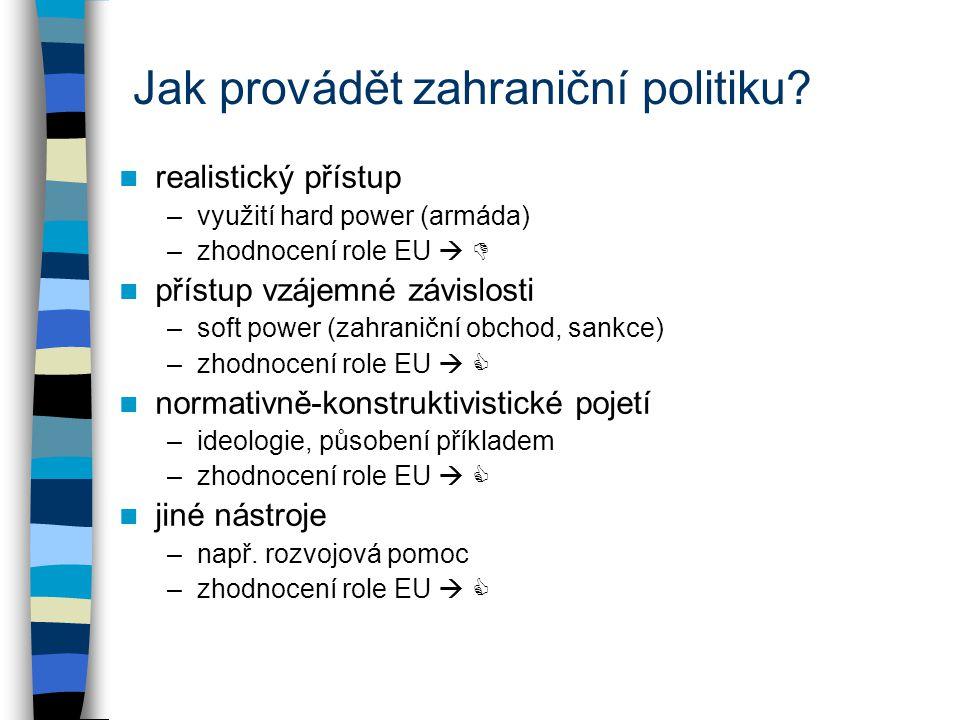 Jak provádět zahraniční politiku? realistický přístup –využití hard power (armáda) –zhodnocení role EU   přístup vzájemné závislosti –soft power (za