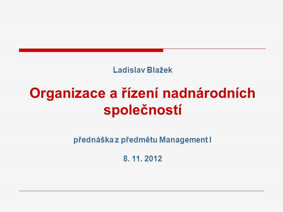 Ladislav Blažek Organizace a řízení nadnárodních společností přednáška z předmětu Management I 8. 11. 2012