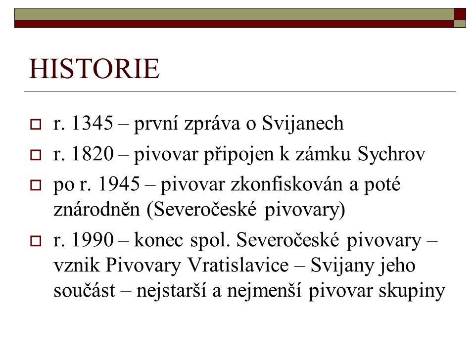 HISTORIE  r. 1345 – první zpráva o Svijanech  r. 1820 – pivovar připojen k zámku Sychrov  po r. 1945 – pivovar zkonfiskován a poté znárodněn (Sever