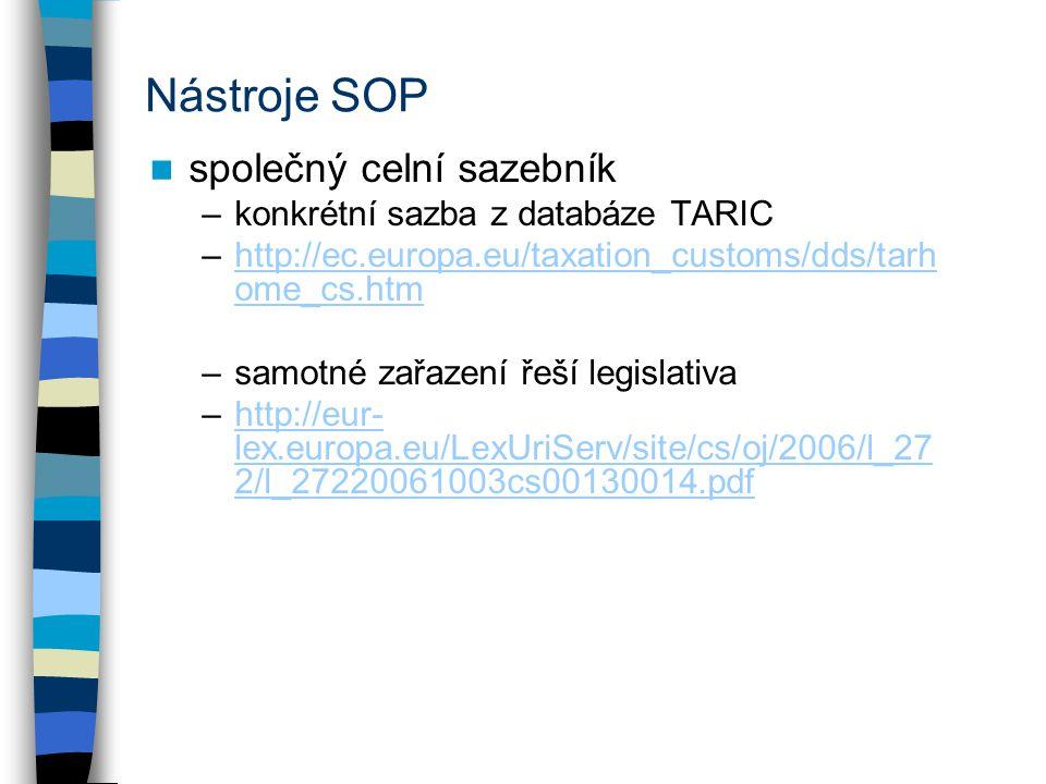 Nástroje SOP společný celní sazebník –konkrétní sazba z databáze TARIC –http://ec.europa.eu/taxation_customs/dds/tarh ome_cs.htmhttp://ec.europa.eu/taxation_customs/dds/tarh ome_cs.htm –samotné zařazení řeší legislativa –http://eur- lex.europa.eu/LexUriServ/site/cs/oj/2006/l_27 2/l_27220061003cs00130014.pdfhttp://eur- lex.europa.eu/LexUriServ/site/cs/oj/2006/l_27 2/l_27220061003cs00130014.pdf