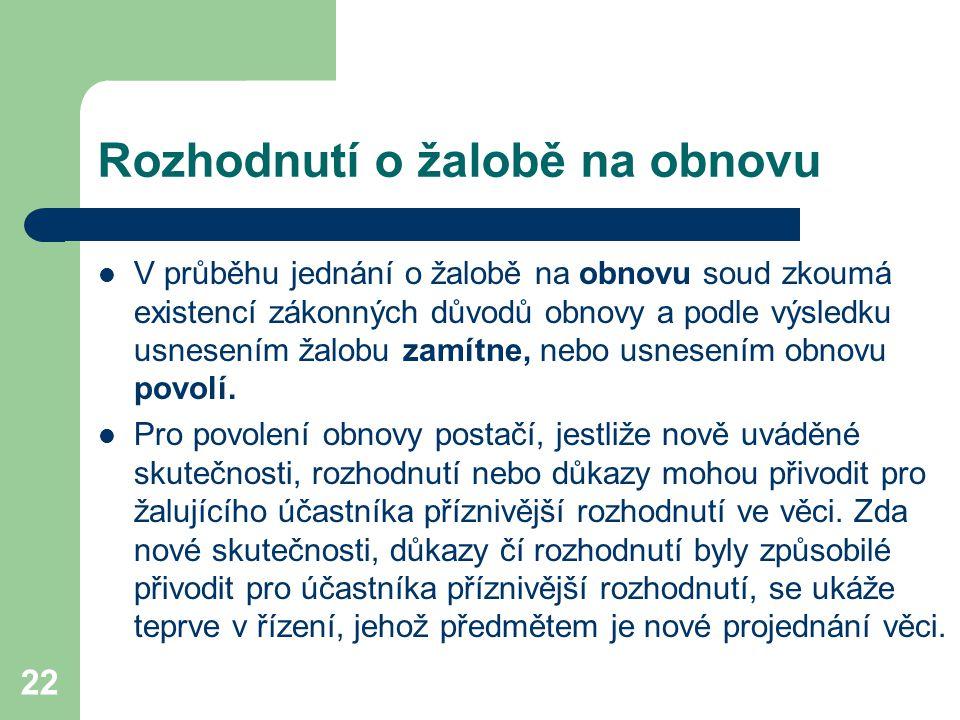 22 Rozhodnutí o žalobě na obnovu V průběhu jednání o žalobě na obnovu soud zkoumá existencí zákonných důvodů obnovy a podle výsledku usnesením žalobu zamítne, nebo usnesením obnovu povolí.