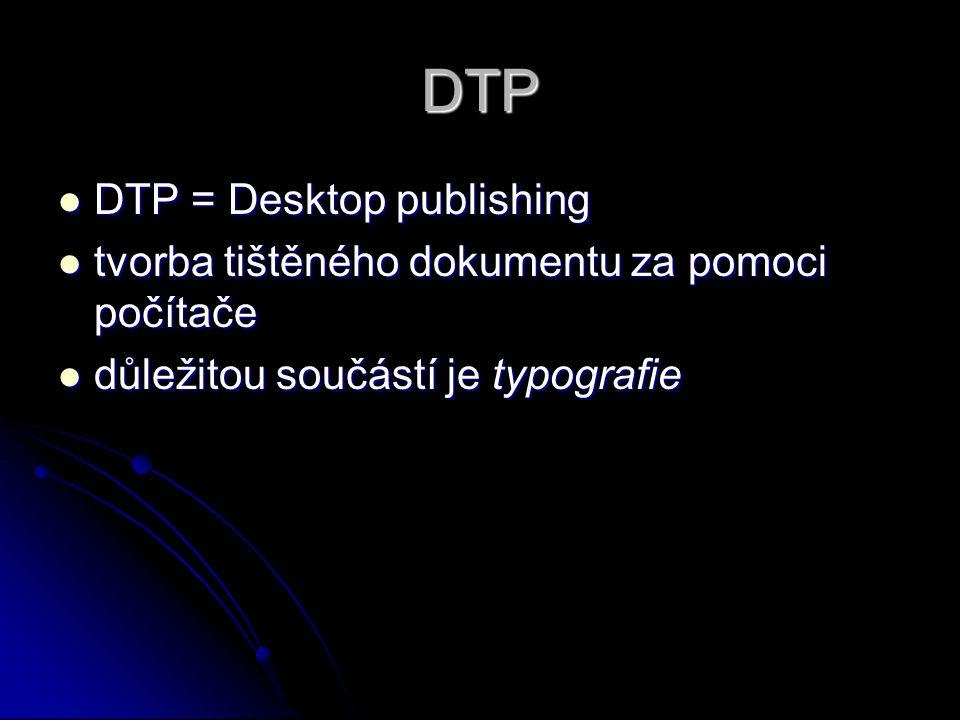 DTP DTP = Desktop publishing DTP = Desktop publishing tvorba tištěného dokumentu za pomoci počítače tvorba tištěného dokumentu za pomoci počítače důležitou součástí je typografie důležitou součástí je typografie
