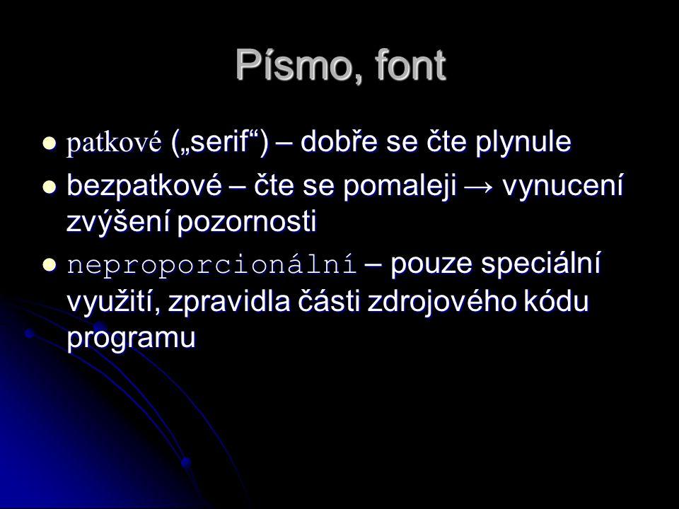 """Písmo, font patkové (""""serif ) – dobře se čte plynule patkové (""""serif ) – dobře se čte plynule bezpatkové – čte se pomaleji → vynucení zvýšení pozornosti bezpatkové – čte se pomaleji → vynucení zvýšení pozornosti neproporcionální – pouze speciální využití, zpravidla části zdrojového kódu programu neproporcionální – pouze speciální využití, zpravidla části zdrojového kódu programu"""