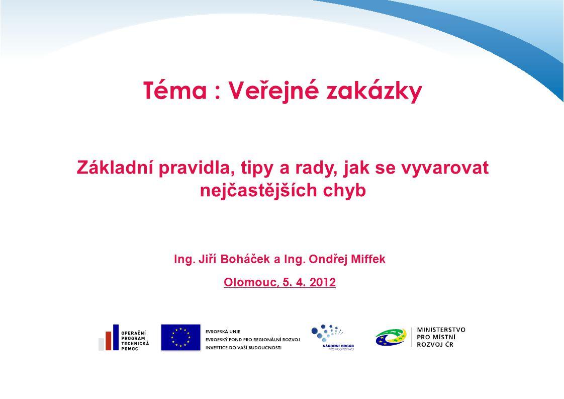 Téma : Veřejné zakázky Základní pravidla, tipy a rady, jak se vyvarovat nejčastějších chyb Ing. Jiří Boháček a Ing. Ondřej Miffek Olomouc, 5. 4. 2012