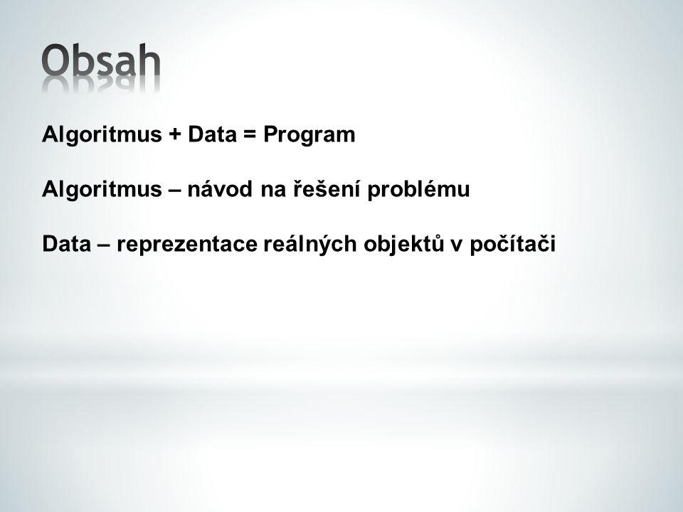 Algoritmus + Data = Program Algoritmus – návod na řešení problému Data – reprezentace reálných objektů v počítači