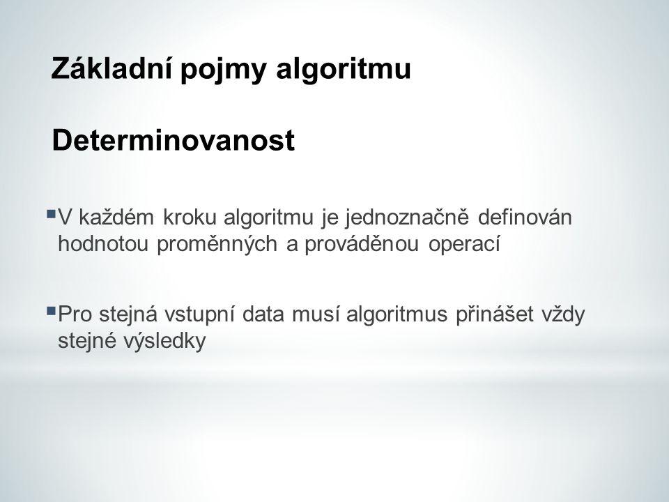 Základní pojmy algoritmu Determinovanost  V každém kroku algoritmu je jednoznačně definován hodnotou proměnných a prováděnou operací  Pro stejná vstupní data musí algoritmus přinášet vždy stejné výsledky
