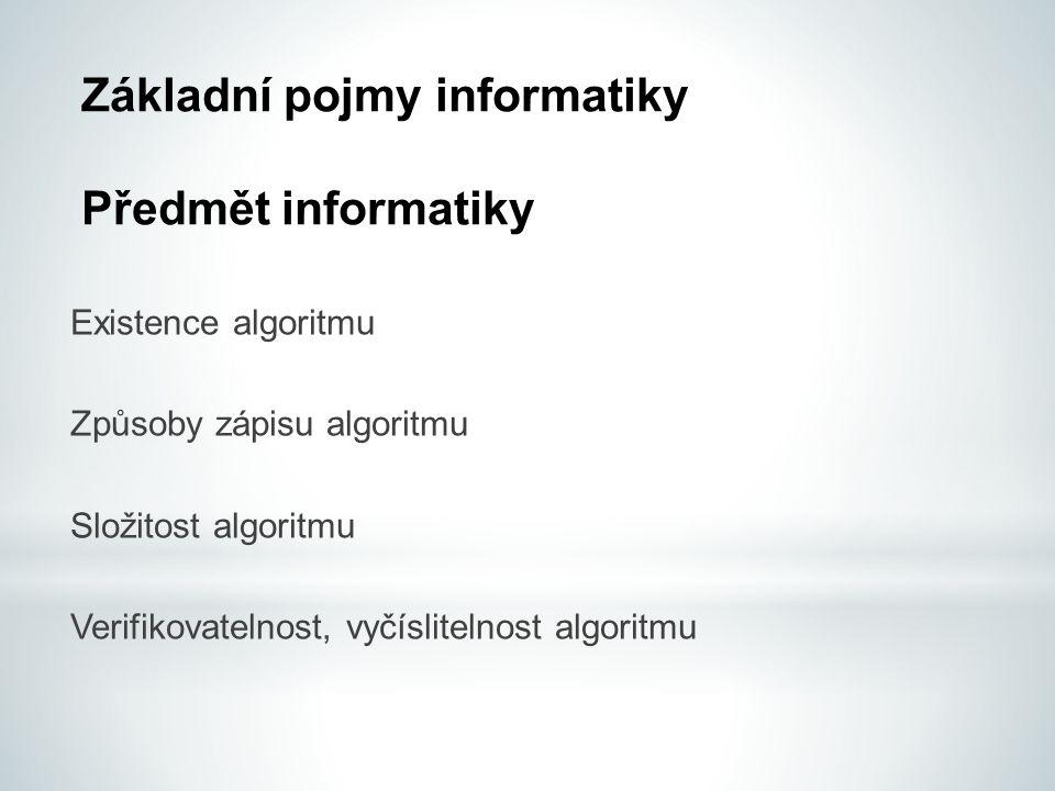 Základní pojmy informatiky Předmět informatiky Existence algoritmu Způsoby zápisu algoritmu Složitost algoritmu Verifikovatelnost, vyčíslitelnost algoritmu