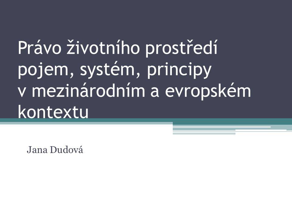 Právo životního prostředí pojem, systém, principy v mezinárodním a evropském kontextu Jana Dudová