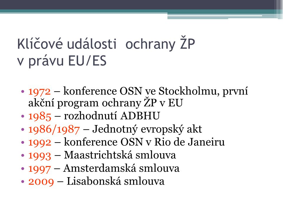 Klíčové události ochrany ŽP v právu EU/ES 1972 – konference OSN ve Stockholmu, první akční program ochrany ŽP v EU 1985 – rozhodnutí ADBHU 1986/1987 – Jednotný evropský akt 1992 – konference OSN v Rio de Janeiru 1993 – Maastrichtská smlouva 1997 – Amsterdamská smlouva 2009 – Lisabonská smlouva