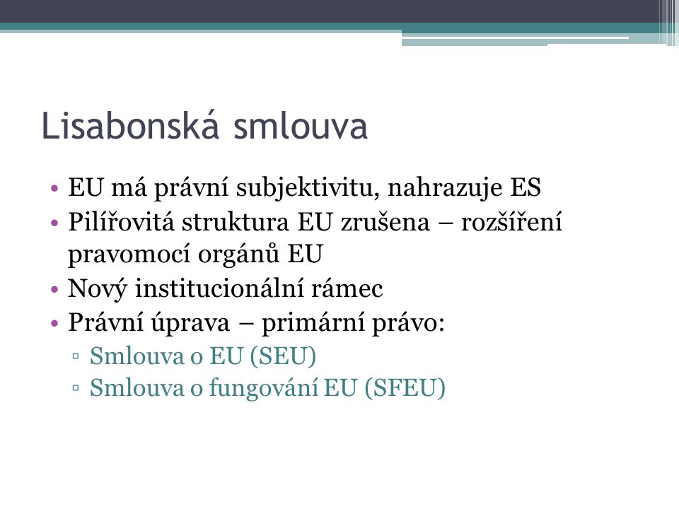 Lisabonská smlouva EU má právní subjektivitu, nahrazuje ES Pilířovitá struktura EU zrušena – rozšíření pravomocí orgánů EU Nový institucionální rámec Právní úprava – primární právo: ▫Smlouva o EU (SEU) ▫Smlouva o fungování EU (SFEU)