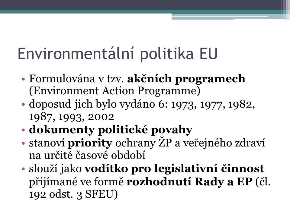 Environmentální politika EU Formulována v tzv. akčních programech (Environment Action Programme) doposud jich bylo vydáno 6: 1973, 1977, 1982, 1987, 1