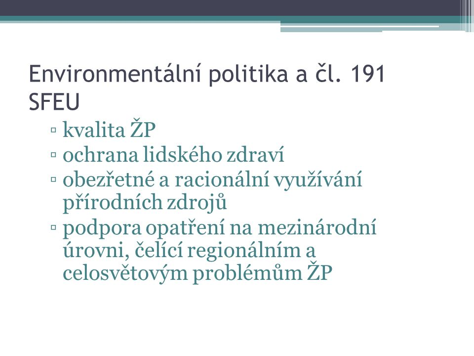 Environmentální politika a čl. 191 SFEU ▫kvalita ŽP ▫ochrana lidského zdraví ▫obezřetné a racionální využívání přírodních zdrojů ▫podpora opatření na