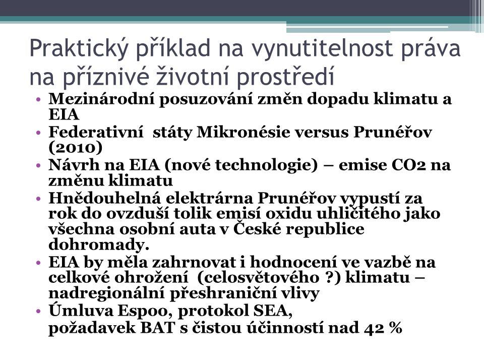 Praktický příklad na vynutitelnost práva na příznivé životní prostředí Mezinárodní posuzování změn dopadu klimatu a EIA Federativní státy Mikronésie versus Prunéřov (2010) Návrh na EIA (nové technologie) – emise CO2 na změnu klimatu Hnědouhelná elektrárna Prunéřov vypustí za rok do ovzduší tolik emisí oxidu uhličitého jako všechna osobní auta v České republice dohromady.