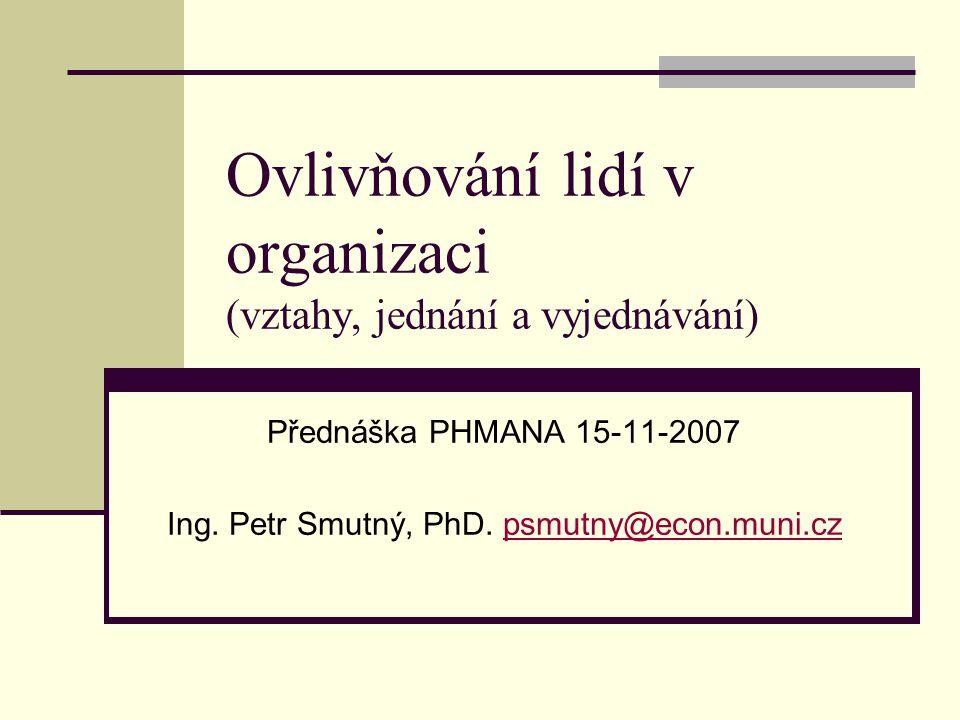 Ovlivňování lidí v organizaci (vztahy, jednání a vyjednávání) Přednáška PHMANA 15-11-2007 Ing. Petr Smutný, PhD. psmutny@econ.muni.czpsmutny@econ.muni