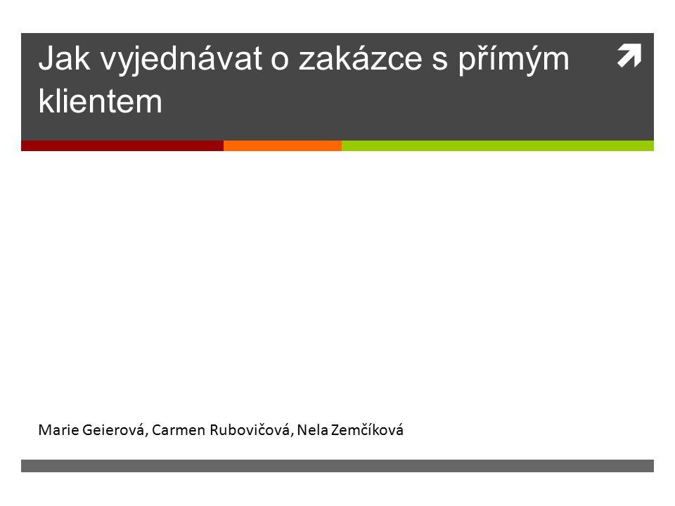  Jak vyjednávat o zakázce s přímým klientem Marie Geierová, Carmen Rubovičová, Nela Zemčíková
