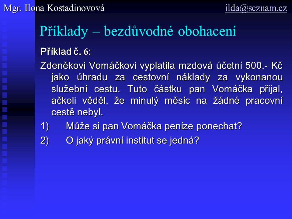 Příklady – bezdůvodné obohacení Příklad č. 6 : Zdeněkovi Vomáčkovi vyplatila mzdová účetní 500,- Kč jako úhradu za cestovní náklady za vykonanou služe