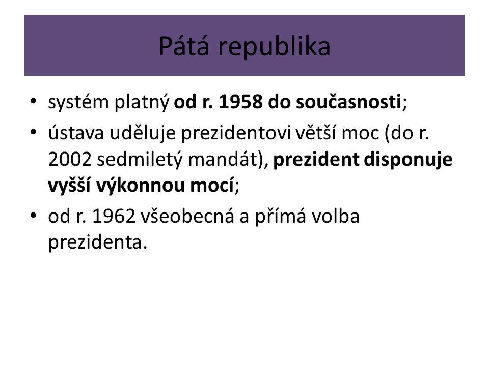 Pátá republika systém platný od r. 1958 do současnosti; ústava uděluje prezidentovi větší moc (do r. 2002 sedmiletý mandát), prezident disponuje vyšší