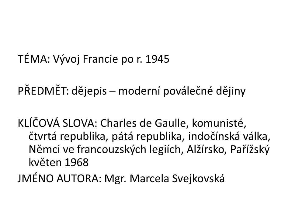 TÉMA: Vývoj Francie po r. 1945 PŘEDMĚT: dějepis – moderní poválečné dějiny KLÍČOVÁ SLOVA: Charles de Gaulle, komunisté, čtvrtá republika, pátá republi