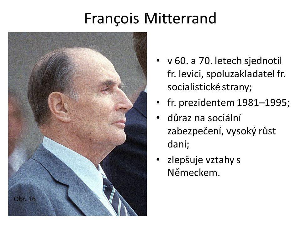 François Mitterrand v 60. a 70. letech sjednotil fr. levici, spoluzakladatel fr. socialistické strany; fr. prezidentem 1981–1995; důraz na sociální za