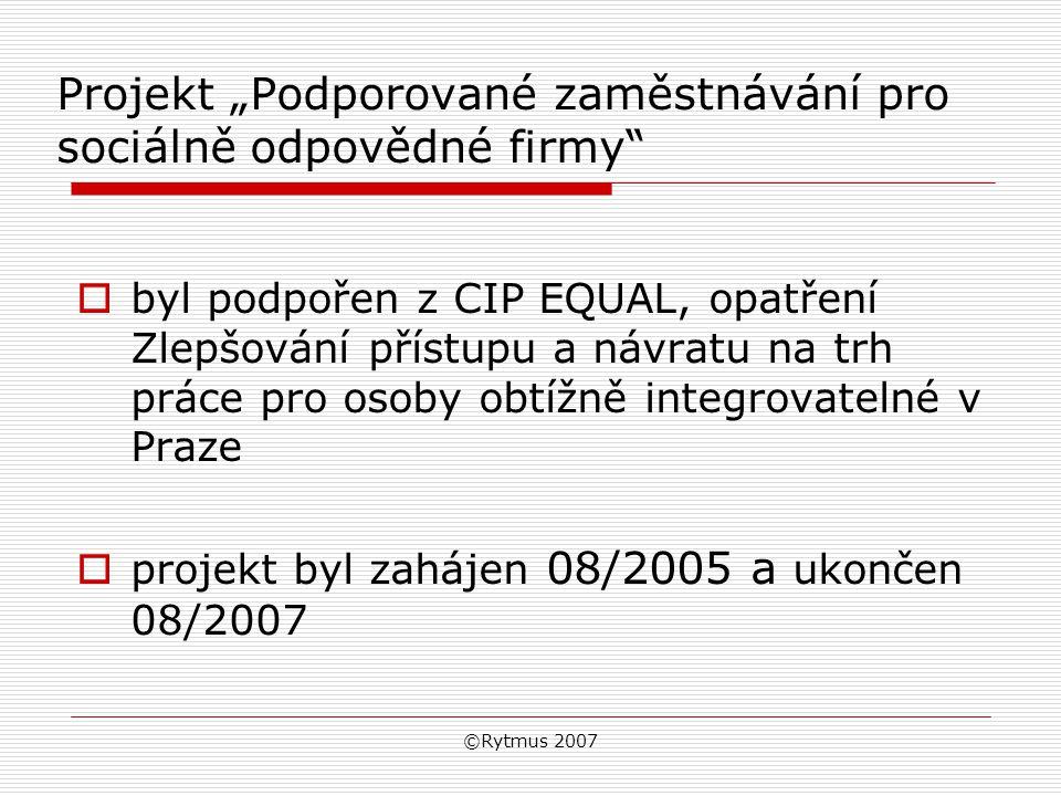 """©Rytmus 2007 Projekt """"Podporované zaměstnávání pro sociálně odpovědné firmy  byl podpořen z CIP EQUAL, opatření Zlepšování přístupu a návratu na trh práce pro osoby obtížně integrovatelné v Praze  projekt byl zahájen 08/2005 a ukončen 08/2007"""