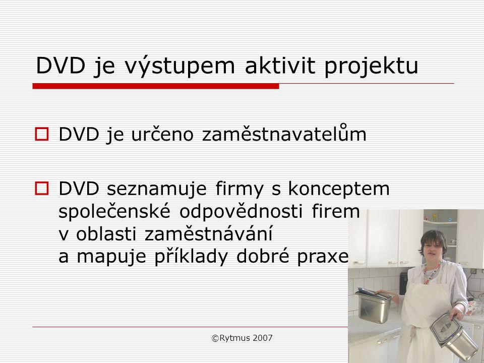 ©Rytmus 2007 DVD je výstupem aktivit projektu  DVD je určeno zaměstnavatelům  DVD seznamuje firmy s konceptem společenské odpovědnosti firem v oblasti zaměstnávání a mapuje příklady dobré praxe