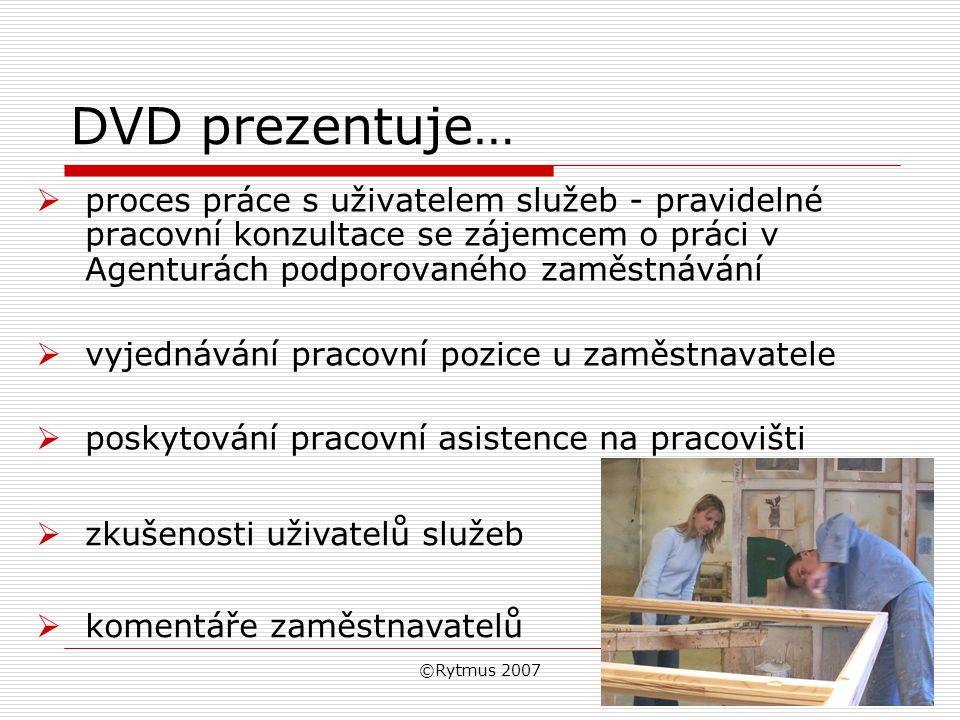 ©Rytmus 2007 DVD prezentuje…  proces práce s uživatelem služeb - pravidelné pracovní konzultace se zájemcem o práci v Agenturách podporovaného zaměstnávání  vyjednávání pracovní pozice u zaměstnavatele  poskytování pracovní asistence na pracovišti  zkušenosti uživatelů služeb  komentáře zaměstnavatelů