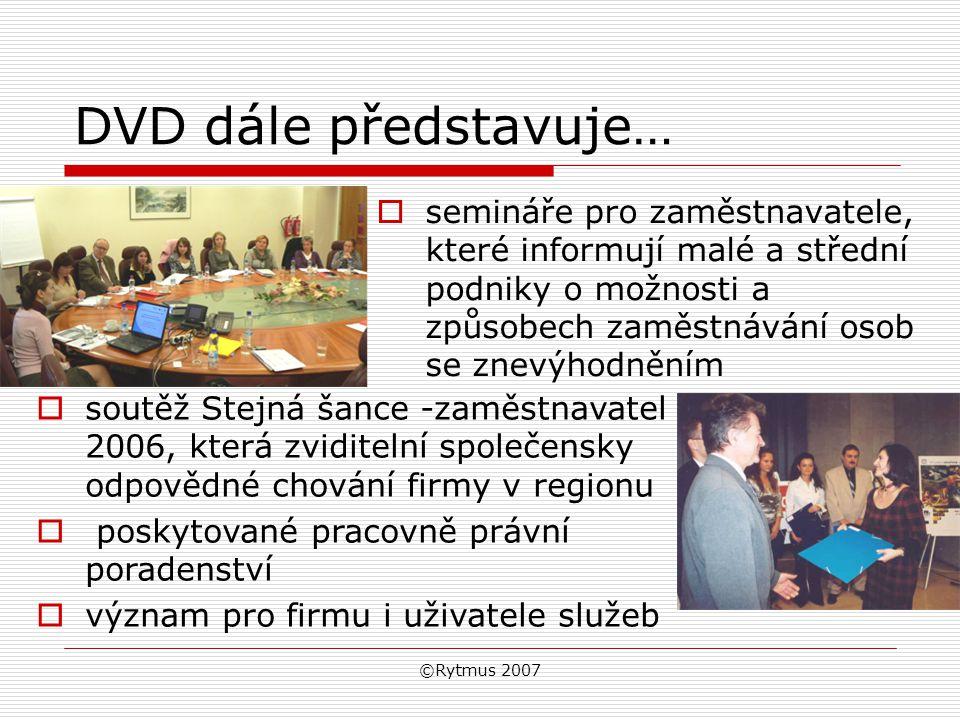 ©Rytmus 2007 DVD dále představuje…  semináře pro zaměstnavatele, které informují malé a střední podniky o možnosti a způsobech zaměstnávání osob se znevýhodněním  soutěž Stejná šance -zaměstnavatel 2006, která zviditelní společensky odpovědné chování firmy v regionu  poskytované pracovně právní poradenství  význam pro firmu i uživatele služeb