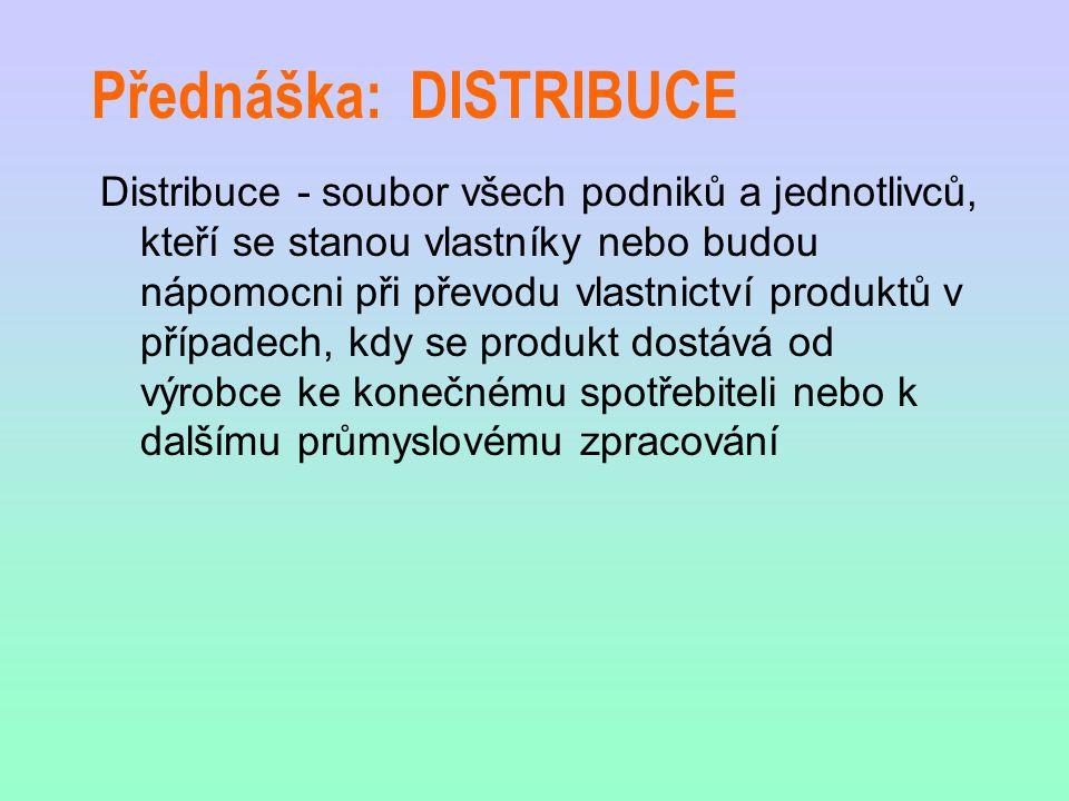 Přednáška: DISTRIBUCE Distribuce - soubor všech podniků a jednotlivců, kteří se stanou vlastníky nebo budou nápomocni při převodu vlastnictví produktů v případech, kdy se produkt dostává od výrobce ke konečnému spotřebiteli nebo k dalšímu průmyslovému zpracování