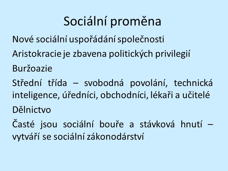 Sociální proměna Nové sociální uspořádání společnosti Aristokracie je zbavena politických privilegií Buržoazie Střední třída – svobodná povolání, technická inteligence, úředníci, obchodníci, lékaři a učitelé Dělnictvo Časté jsou sociální bouře a stávková hnutí – vytváří se sociální zákonodárství