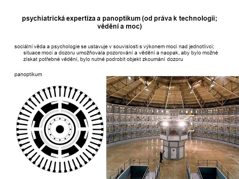 psychiatrická expertíza a panoptikum (od práva k technologii; vědění a moc) sociální věda a psychologie se ustavuje v souvislosti s výkonem moci nad j