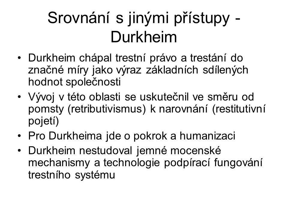 Srovnání s jinými přístupy - Durkheim Durkheim chápal trestní právo a trestání do značné míry jako výraz základních sdílených hodnot společnosti Vývoj